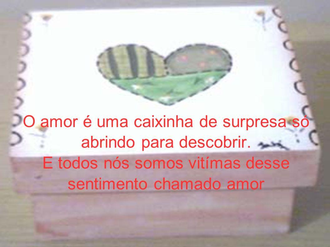 O amor é uma caixinha de surpresa só abrindo para descobrir. E todos nós somos vitímas desse sentimento chamado amor