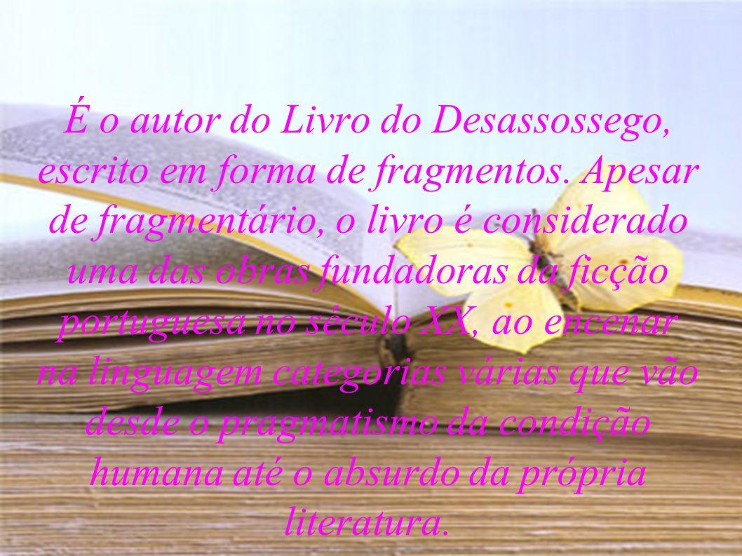 É o autor do Livro do Desassossego, escrito em forma de fragmentos. Apesar de fragmentário, o livro é considerado uma das obras fundadoras da ficção p