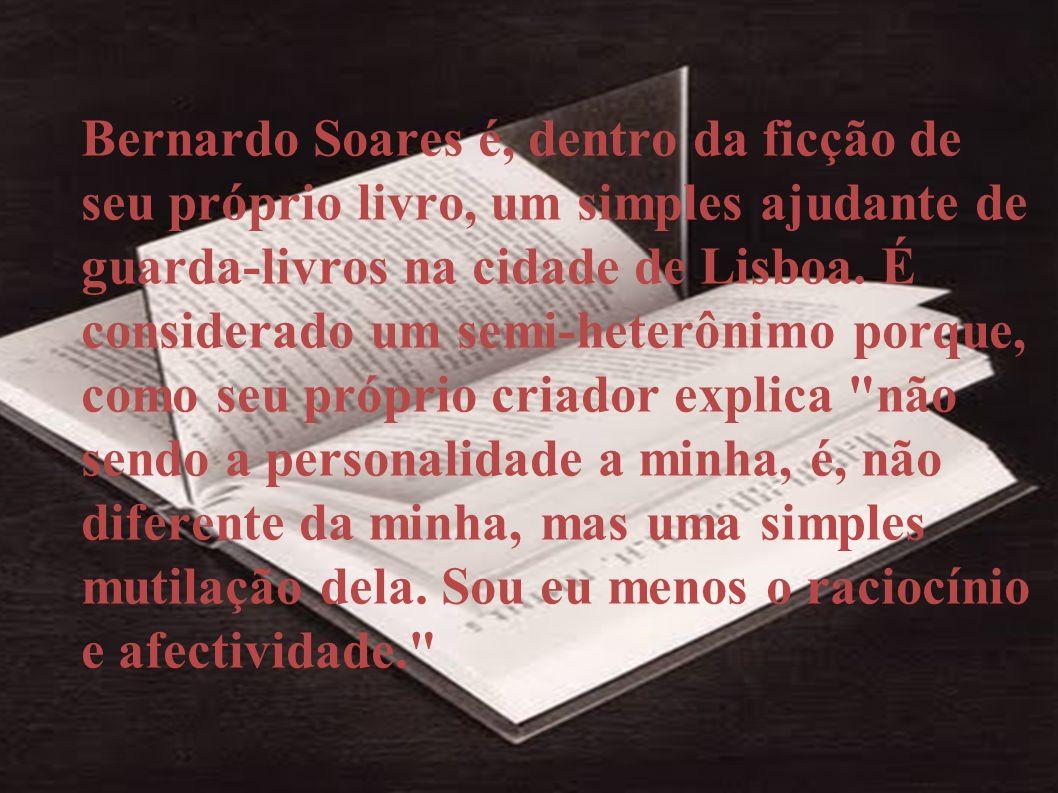 Bernardo Soares é, dentro da ficção de seu próprio livro, um simples ajudante de guarda-livros na cidade de Lisboa. É considerado um semi-heterônimo p