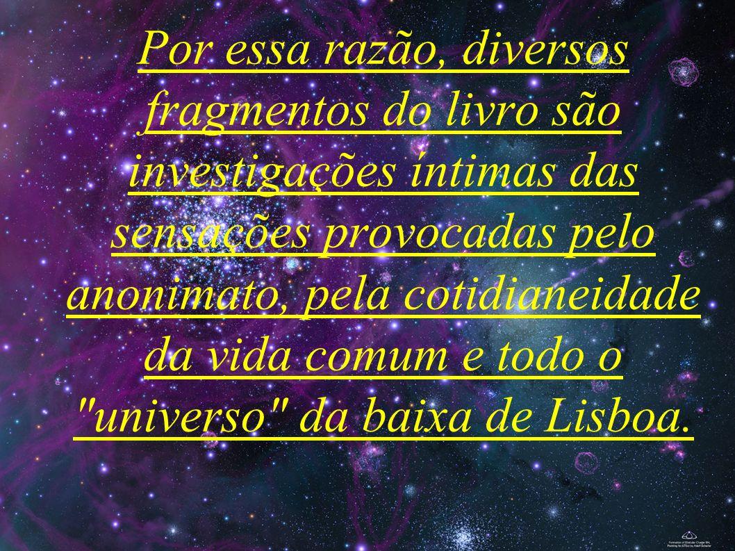 , Por essa razão, diversos fragmentos do livro são investigações íntimas das sensações provocadas pelo anonimato, pela cotidianeidade da vida comum e todo o universo da baixa de Lisboa.