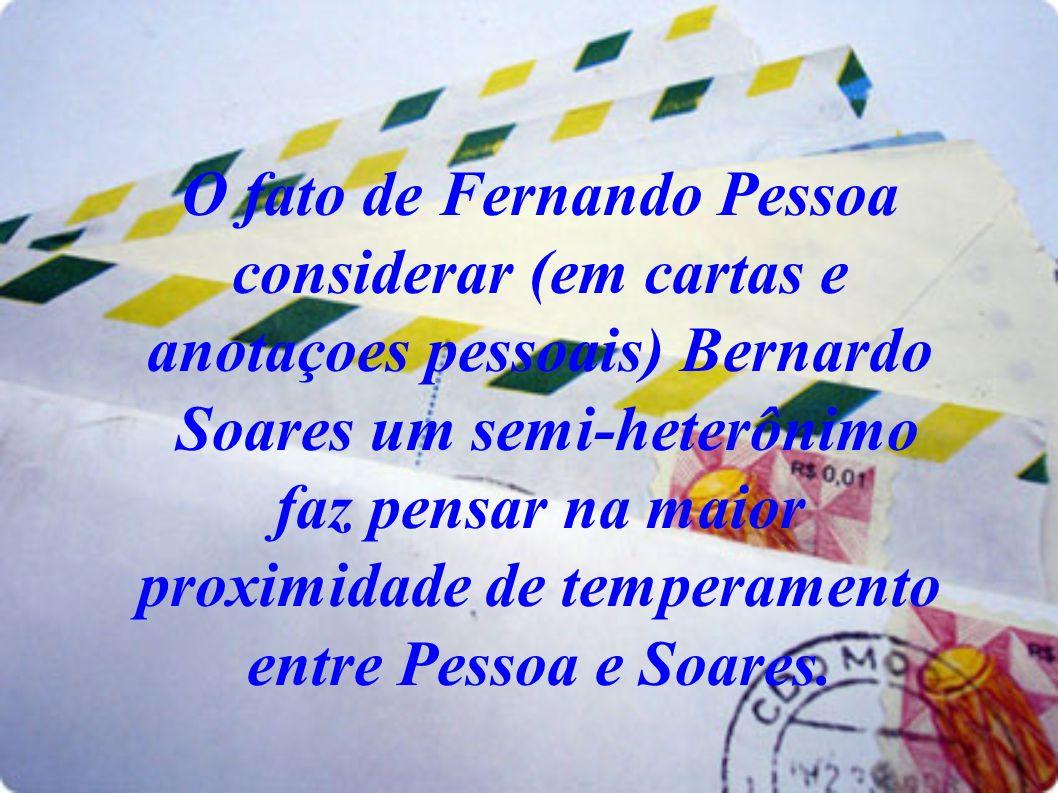 O fato de Fernando Pessoa considerar (em cartas e anotaçoes pessoais) Bernardo Soares um semi-heterônimo faz pensar na maior proximidade de temperamento entre Pessoa e Soares.
