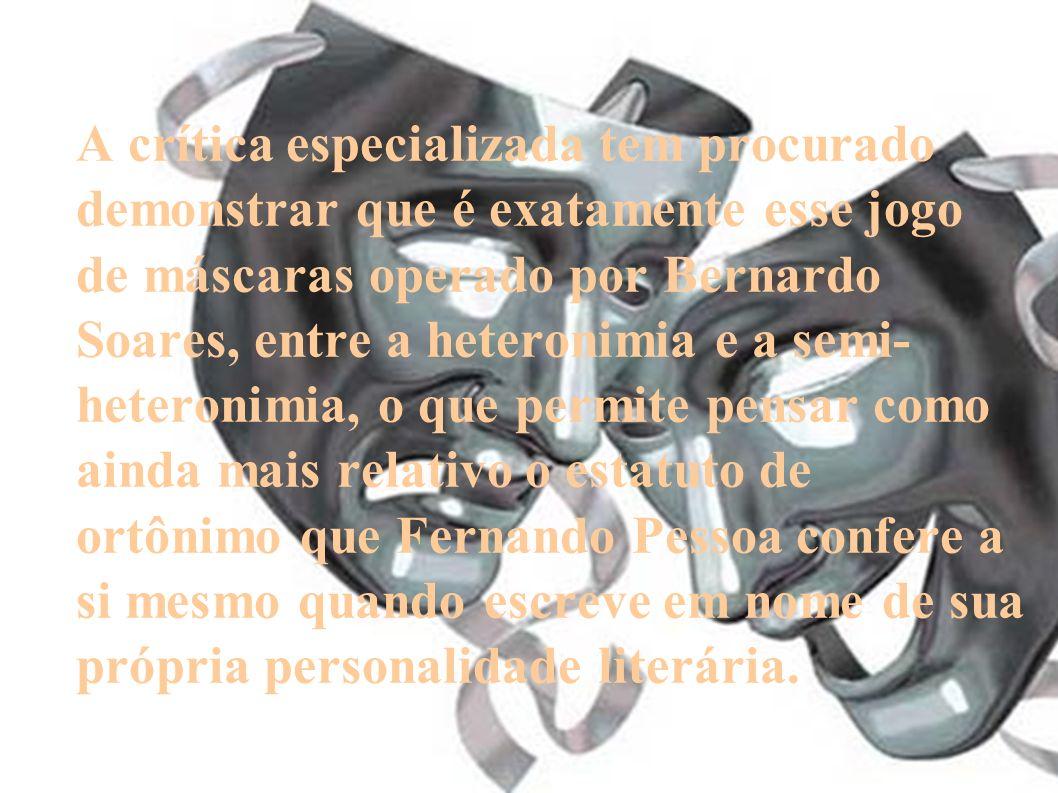 A crítica especializada tem procurado demonstrar que é exatamente esse jogo de máscaras operado por Bernardo Soares, entre a heteronimia e a semi- het