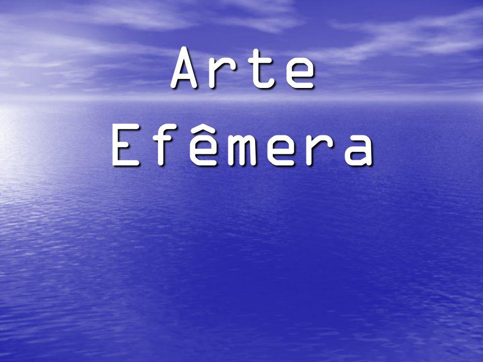 Arte Arte A arte efêmera é uma das manifestações de sensibilidade estética mais evoluídas que conhecemos.