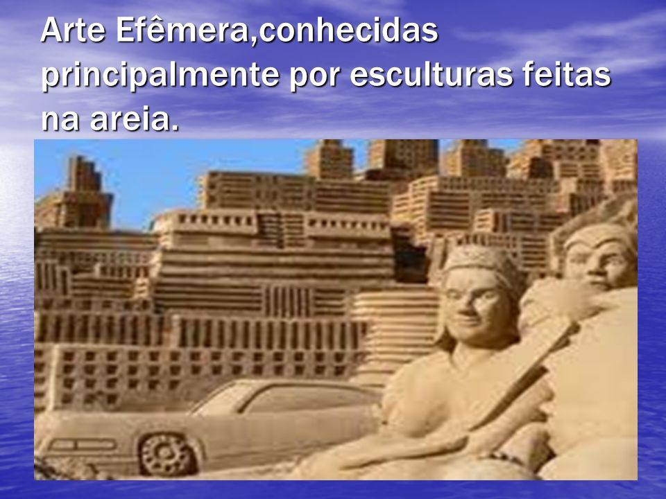 Arte Efêmera,conhecidas principalmente por esculturas feitas na areia.