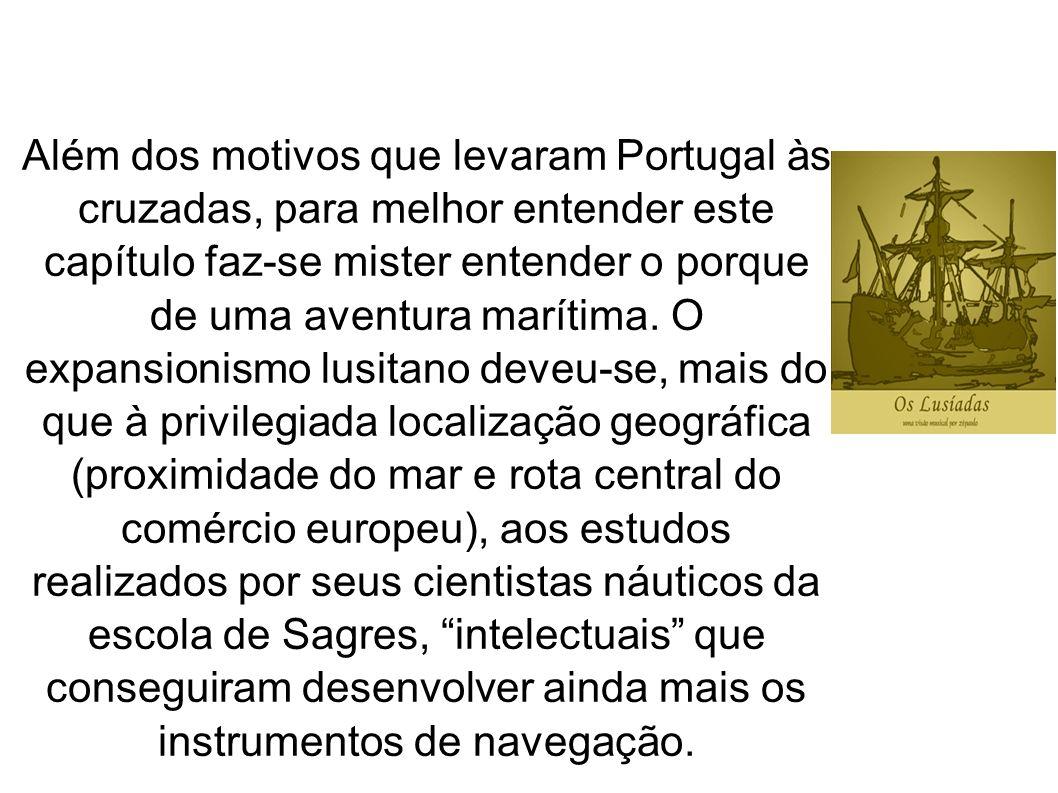 Além dos motivos que levaram Portugal às cruzadas, para melhor entender este capítulo faz-se mister entender o porque de uma aventura marítima. O expa