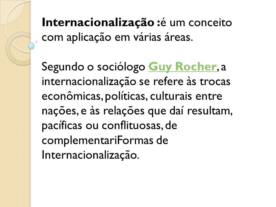 Internacionalização :é um conceito com aplicação em várias áreas. Segundo o sociólogo Guy Rocher, a internacionalização se refere às trocas econômicas
