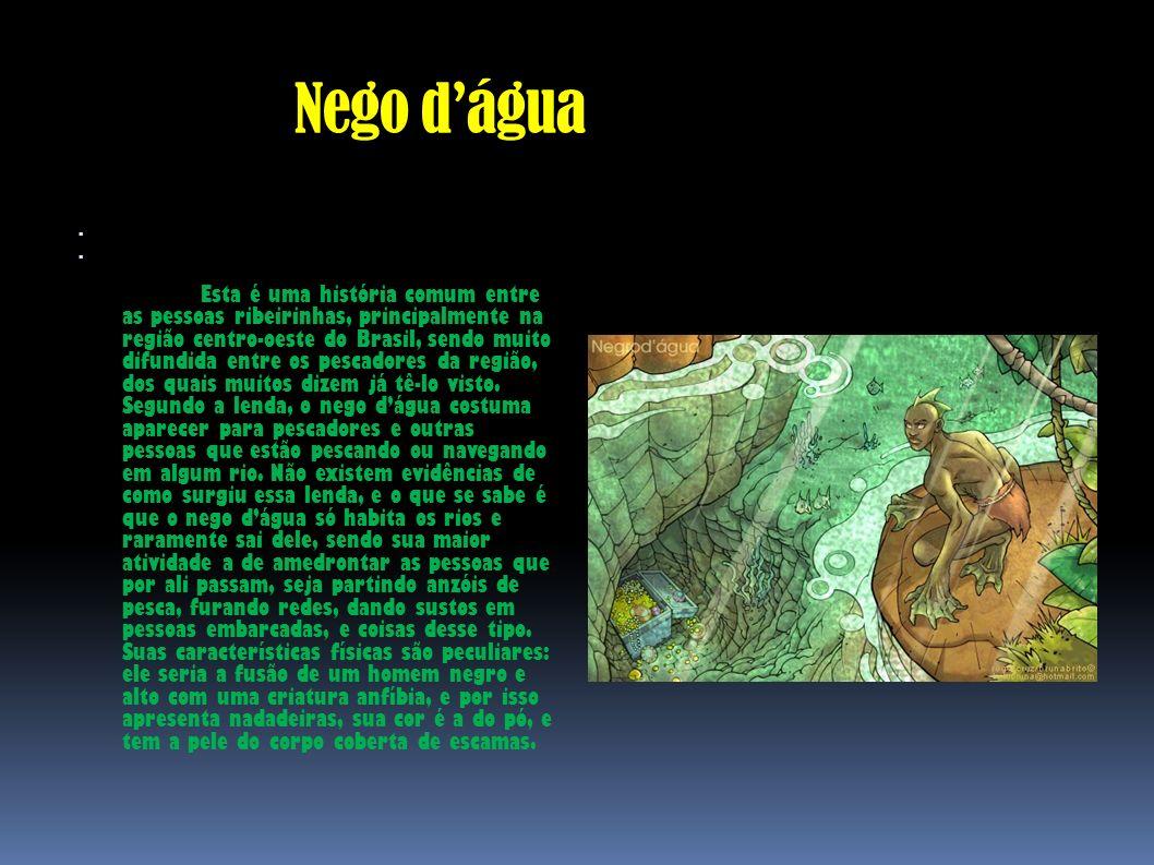 Nego dágua Esta é uma história comum entre as pessoas ribeirinhas, principalmente na região centro-oeste do Brasil, sendo muito difundida entre os pes