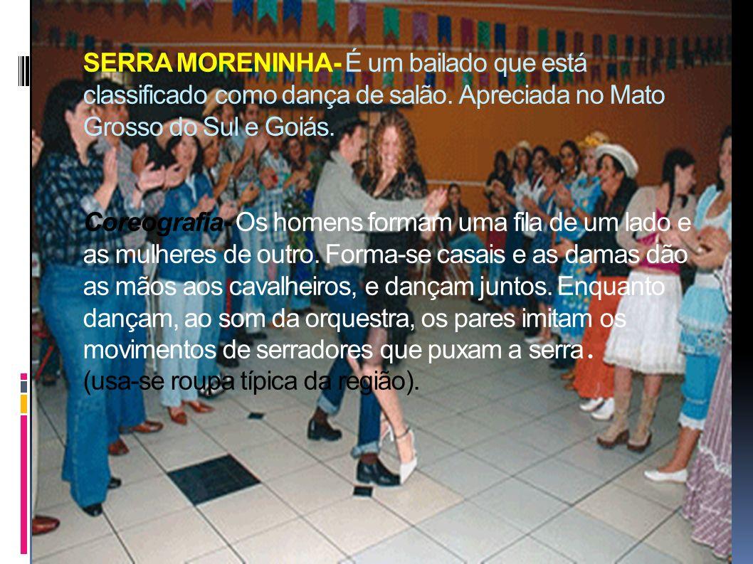 SERRA MORENINHA- É um bailado que está classificado como dança de salão. Apreciada no Mato Grosso do Sul e Goiás. Coreografia- Os homens formam uma fi