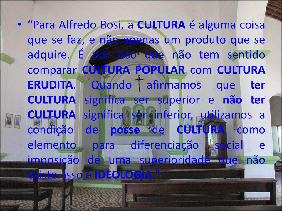 Para Alfredo Bosi, a CULTURA é alguma coisa que se faz, e não apenas um produto que se adquire. É por isso que não tem sentido comparar CULTURA POPULA