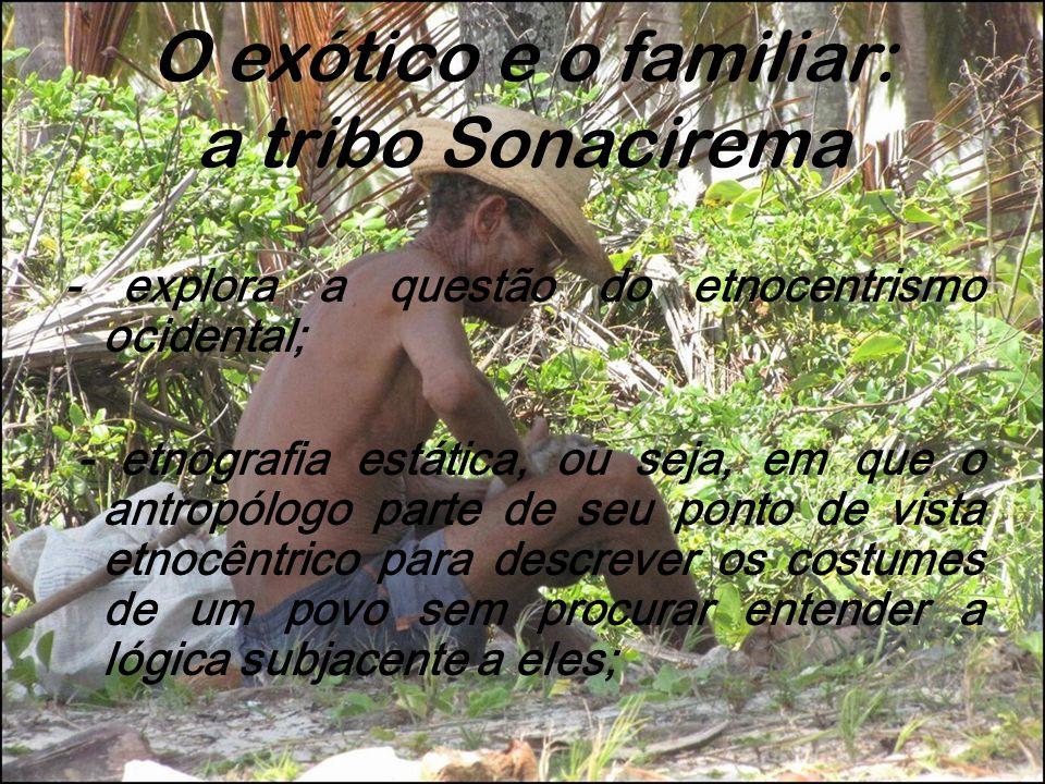 O exótico e o familiar: a tribo Sonacirema - explora a questão do etnocentrismo ocidental; - etnografia estática, ou seja, em que o antropólogo parte