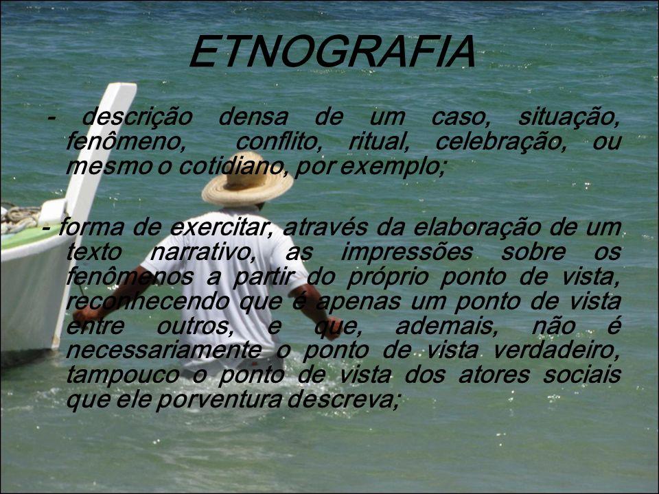 ETNOGRAFIA - descrição densa de um caso, situação, fenômeno, conflito, ritual, celebração, ou mesmo o cotidiano, por exemplo; - forma de exercitar, at