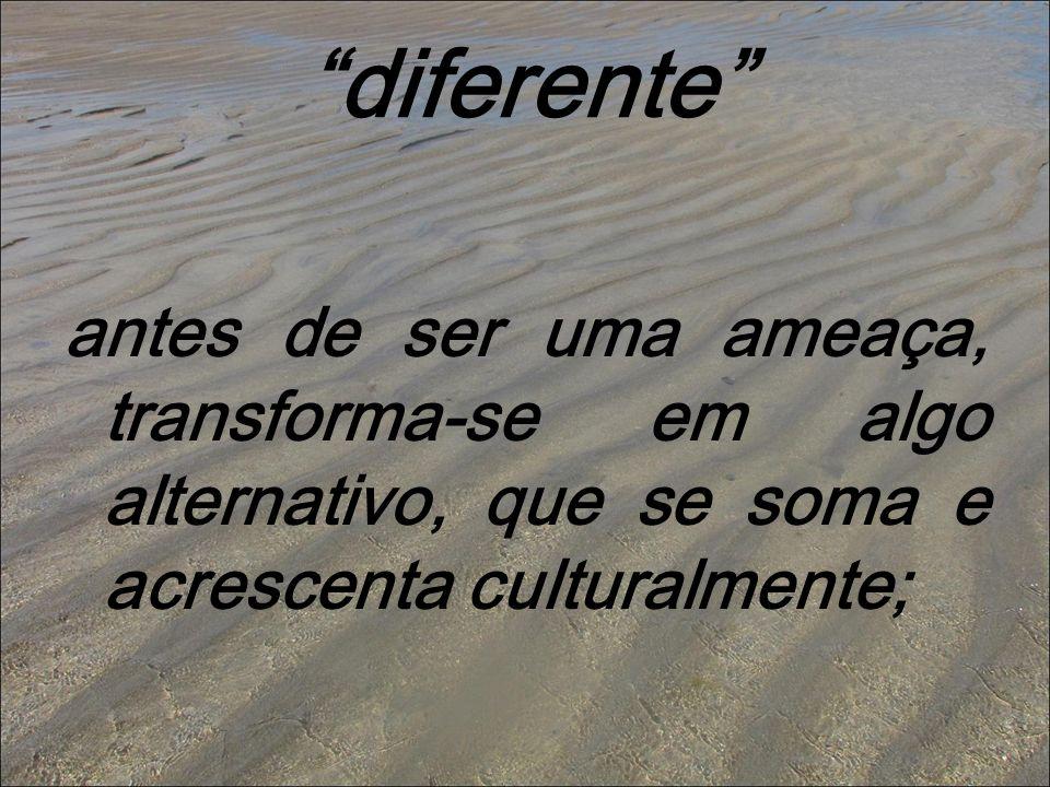 diferente antes de ser uma ameaça, transforma-se em algo alternativo, que se soma e acrescenta culturalmente;