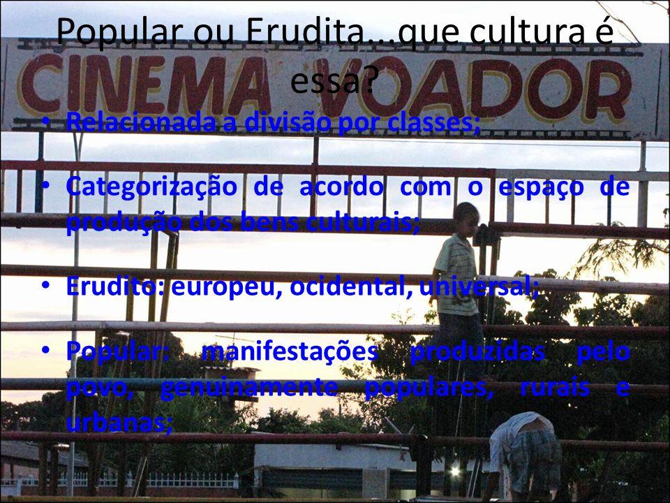 Popular ou Erudita...que cultura é essa? Relacionada a divisão por classes; Categorização de acordo com o espaço de produção dos bens culturais; Erudi