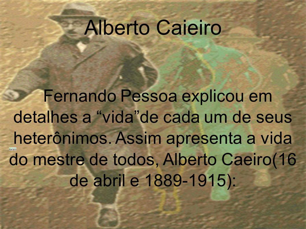 Alberto Caieiro Fernando Pessoa explicou em detalhes a vidade cada um de seus heterônimos. Assim apresenta a vida do mestre de todos, Alberto Caeiro(1