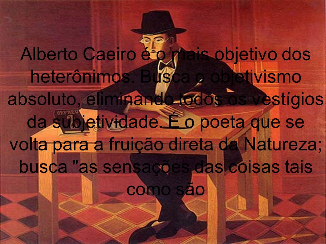 Alberto Caeiro é o mais objetivo dos heterônimos. Busca o objetivismo absoluto, eliminando todos os vestígios da subjetividade. É o poeta que se volta