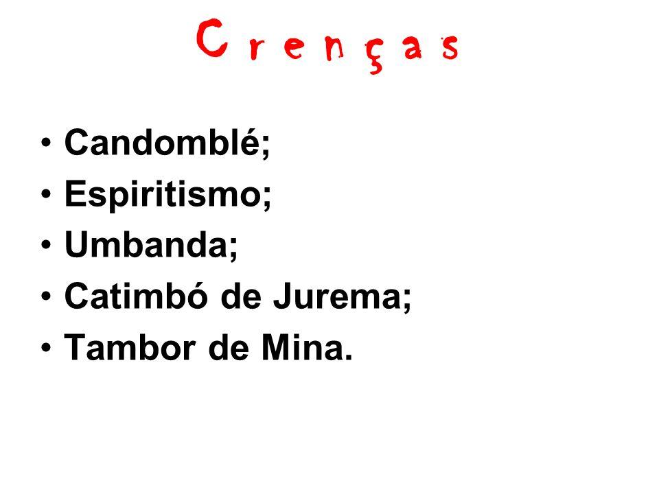 C r e n ç a s Candomblé; Espiritismo; Umbanda; Catimbó de Jurema; Tambor de Mina.
