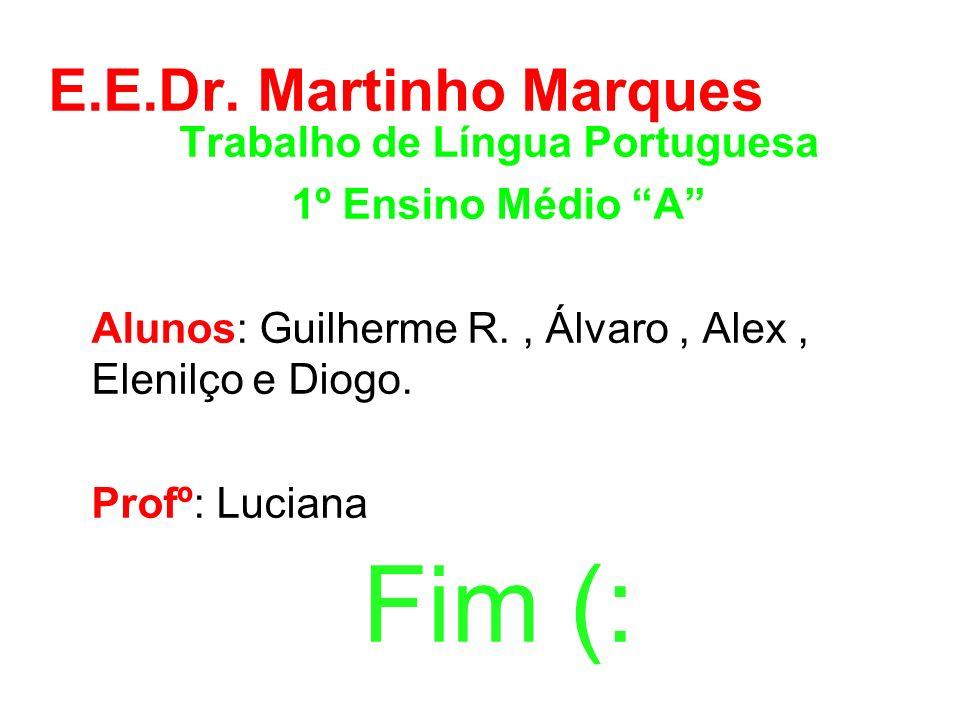 E.E.Dr. Martinho Marques Trabalho de Língua Portuguesa 1º Ensino Médio A Alunos: Guilherme R., Álvaro, Alex, Elenilço e Diogo. Profº: Luciana Fim (: