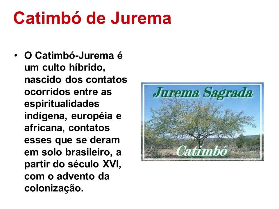 Catimbó de Jurema O Catimbó-Jurema é um culto híbrido, nascido dos contatos ocorridos entre as espiritualidades indígena, européia e africana, contato