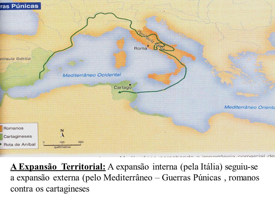 A Expansão Territorial: A expansão interna (pela Itália) seguiu-se a expansão externa (pelo Mediterrâneo – Guerras Púnicas, romanos contra os cartagin