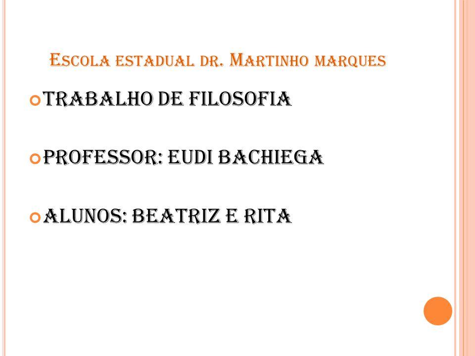 E SCOLA ESTADUAL DR. M ARTINHO MARQUES Trabalho de filosofia Professor: Eudi Bachiega Alunos: Beatriz e Rita