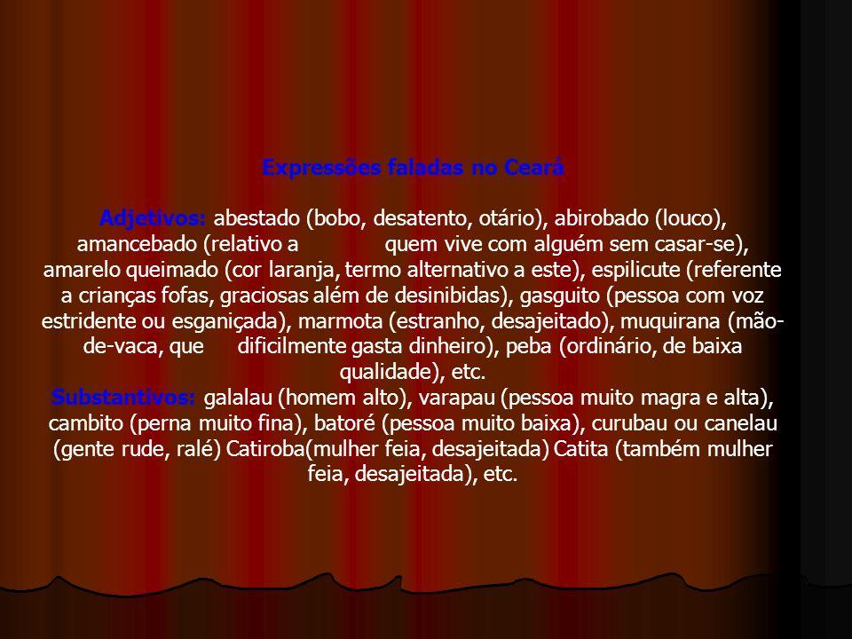 Expressões faladas no Ceará Adjetivos: abestado (bobo, desatento, otário), abirobado (louco), amancebado (relativo a quem vive com alguém sem casar-se