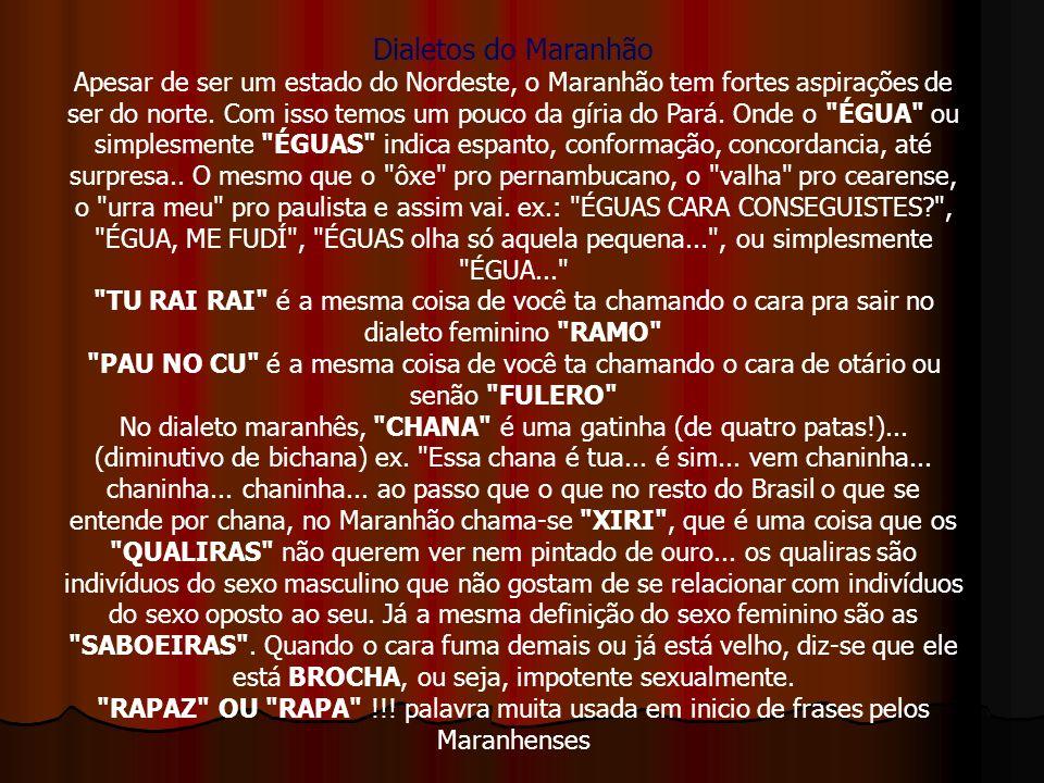 Dialetos do Maranhão Apesar de ser um estado do Nordeste, o Maranhão tem fortes aspirações de ser do norte. Com isso temos um pouco da gíria do Pará.