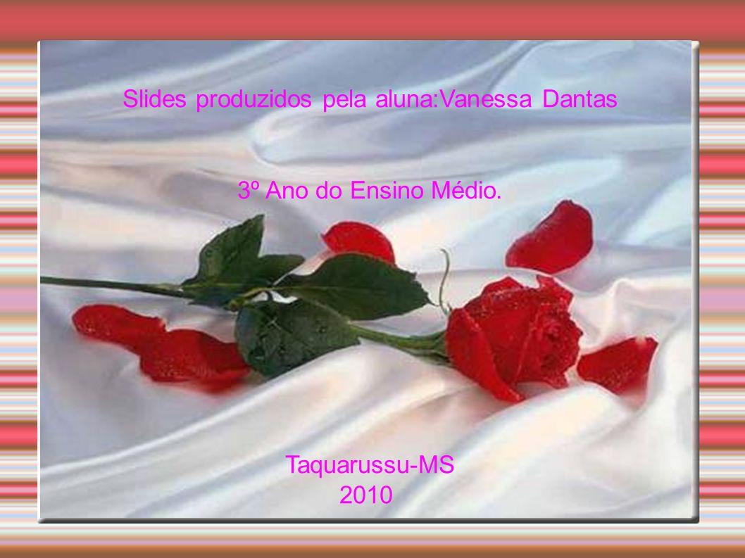 Slides produzidos pela aluna:Vanessa Dantas 3º Ano do Ensino Médio. Taquarussu-MS 2010