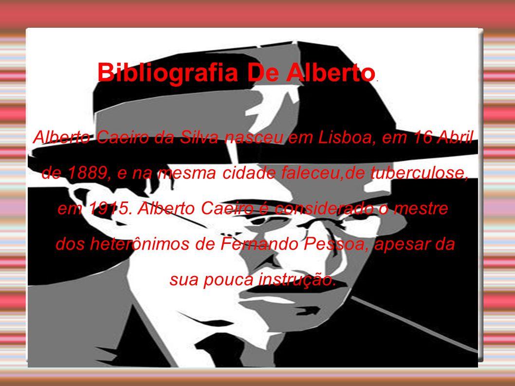 Bibliografia De Alberto. Alberto Caeiro da Silva nasceu em Lisboa, em 16 Abril de 1889, e na mesma cidade faleceu,de tuberculose, em 1915. Alberto Cae