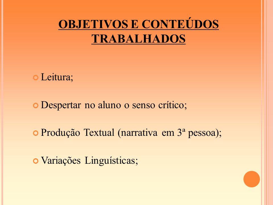 OBJETIVOS E CONTEÚDOS TRABALHADOS Leitura; Despertar no aluno o senso crítico; Produção Textual (narrativa em 3ª pessoa); Variações Linguísticas;