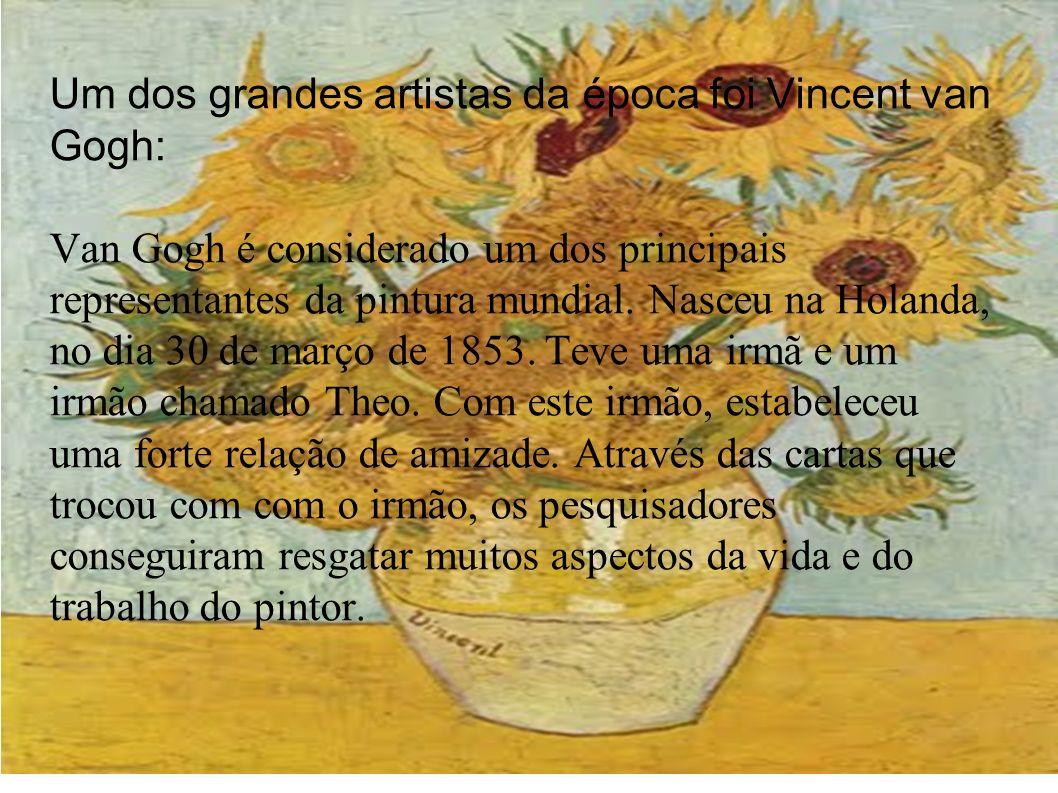 Um dos grandes artistas da época foi Vincent van Gogh: Van Gogh é considerado um dos principais representantes da pintura mundial. Nasceu na Holanda,