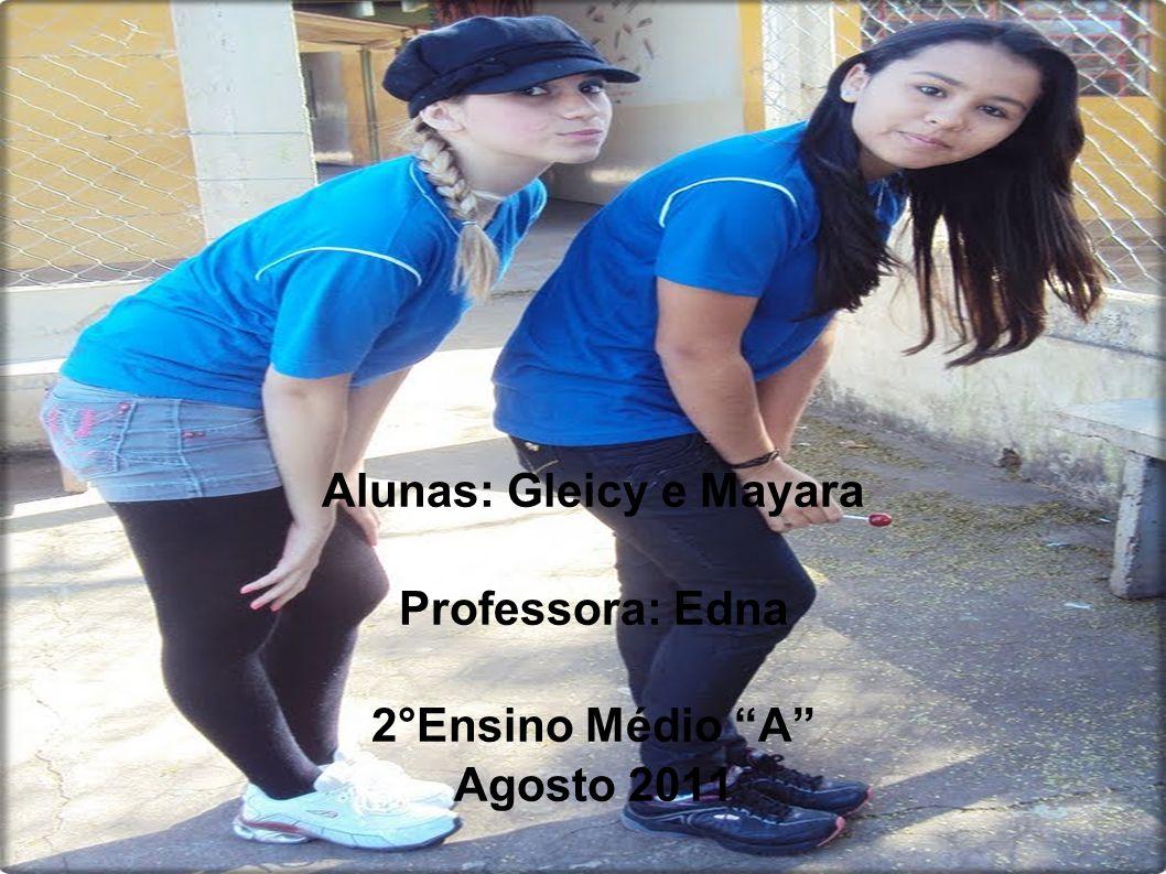Alunas: Gleicy e Mayara Professora: Edna 2°Ensino Médio A Agosto 2011