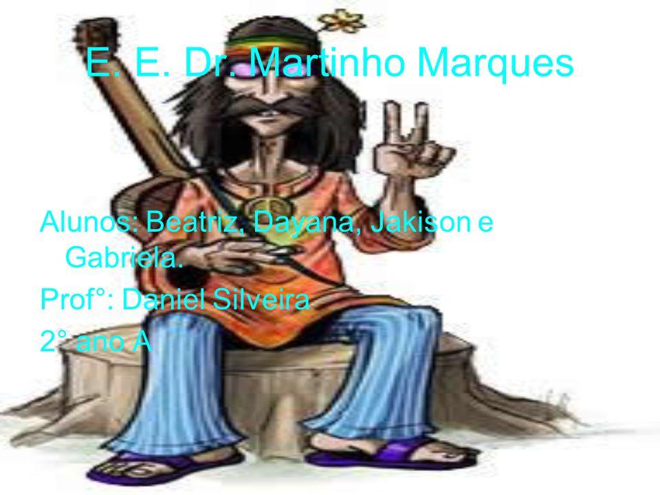 E. E. Dr. Martinho Marques Alunos: Beatriz, Dayana, Jakison e Gabriela. Prof°: Daniel Silveira 2° ano A