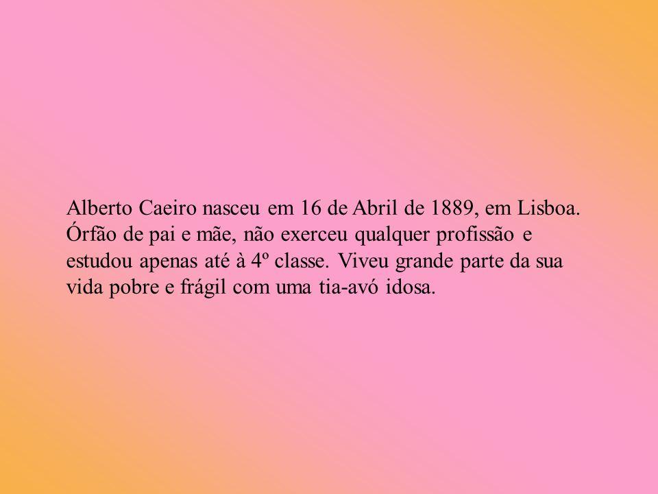 Alberto Caeiro nasceu em 16 de Abril de 1889, em Lisboa. Órfão de pai e mãe, não exerceu qualquer profissão e estudou apenas até à 4º classe. Viveu gr