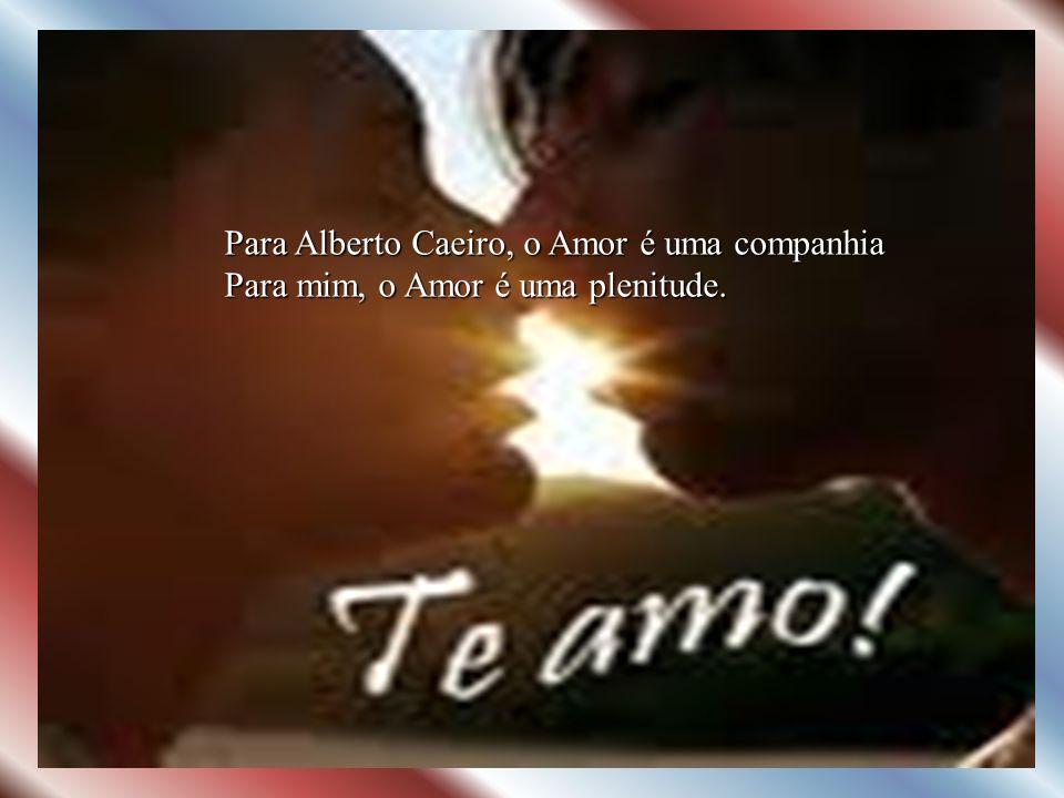 Para Alberto Caeiro, o Amor é uma companhia Para mim, o Amor é uma plenitude.