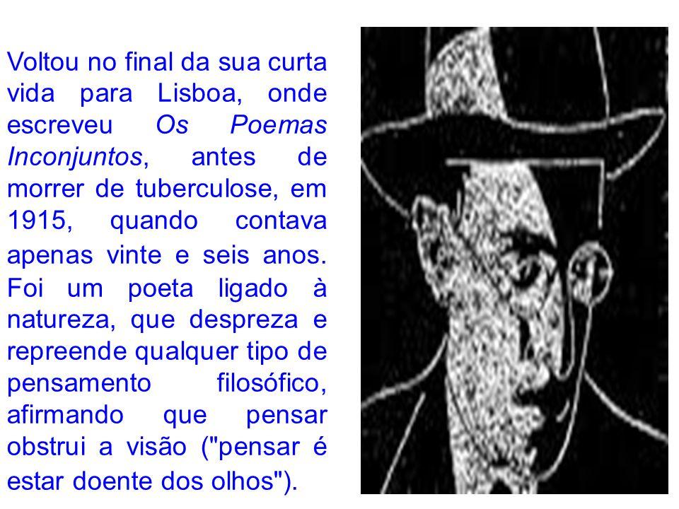 Voltou no final da sua curta vida para Lisboa, onde escreveu Os Poemas Inconjuntos, antes de morrer de tuberculose, em 1915, quando contava apenas vin