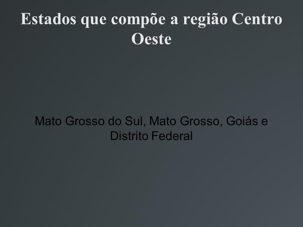 Estados que compõe a região Centro Oeste Mato Grosso do Sul, Mato Grosso, Goiás e Distrito Federal