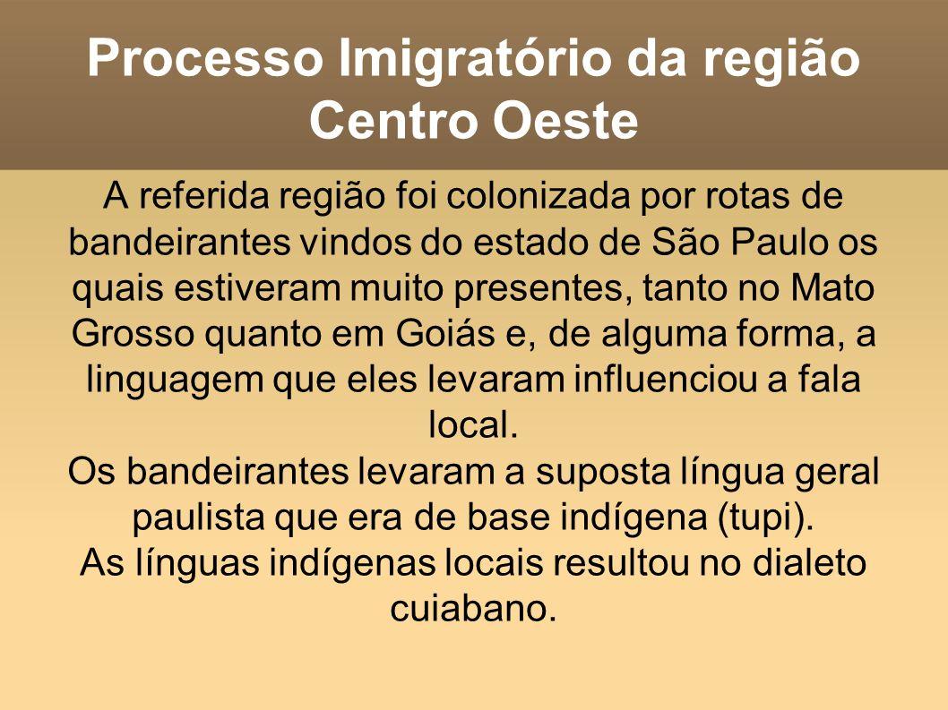 Processo Imigratório da região Centro Oeste A referida região foi colonizada por rotas de bandeirantes vindos do estado de São Paulo os quais estiveram muito presentes, tanto no Mato Grosso quanto em Goiás e, de alguma forma, a linguagem que eles levaram influenciou a fala local.