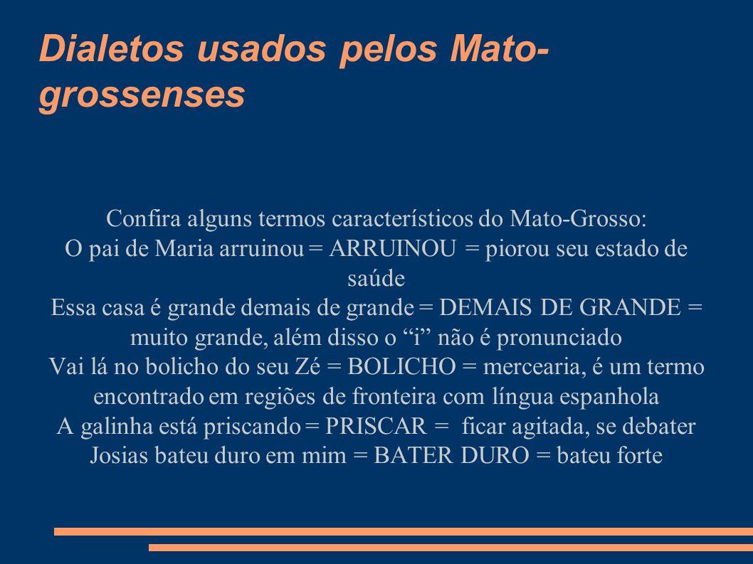 Dialetos usados pelos Mato- grossenses Confira alguns termos característicos do Mato-Grosso: O pai de Maria arruinou = ARRUINOU = piorou seu estado de