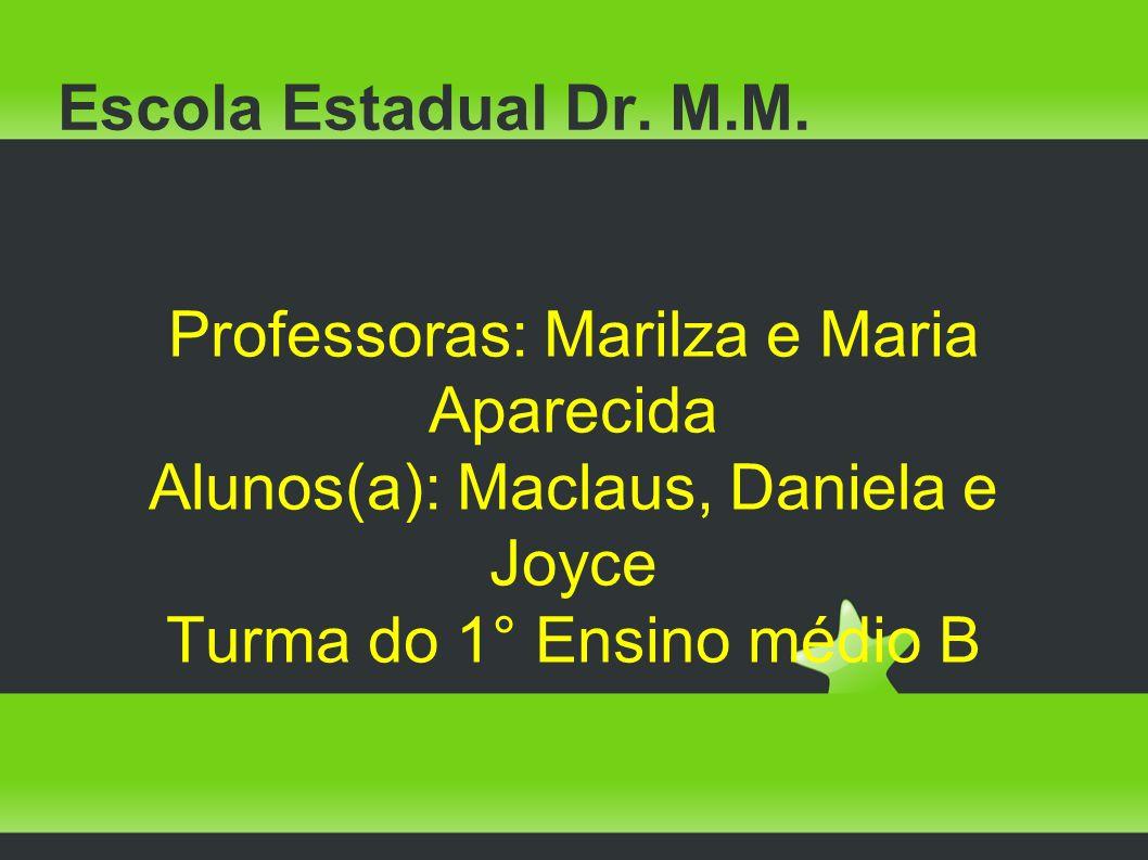 Escola Estadual Dr. M.M. Professoras: Marilza e Maria Aparecida Alunos(a): Maclaus, Daniela e Joyce Turma do 1° Ensino médio B