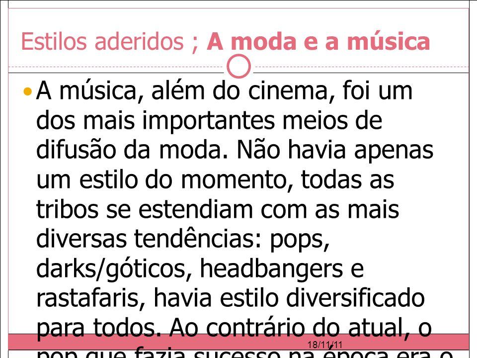 18/11/11 Estilos aderidos ; A moda e a música A música, além do cinema, foi um dos mais importantes meios de difusão da moda.