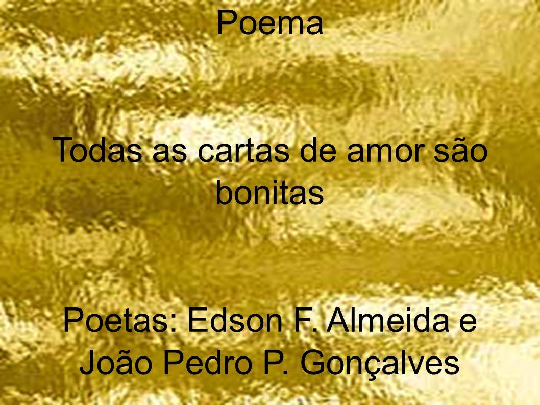 Poema Todas as cartas de amor são bonitas Poetas: Edson F. Almeida e João Pedro P. Gonçalves