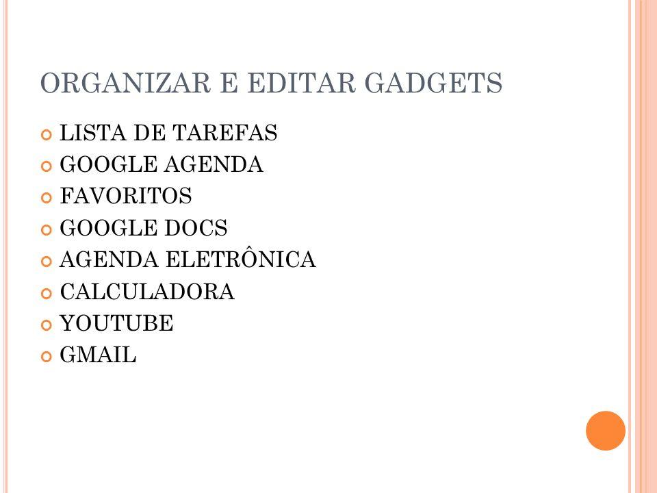 ORGANIZAR E EDITAR GADGETS LISTA DE TAREFAS GOOGLE AGENDA FAVORITOS GOOGLE DOCS AGENDA ELETRÔNICA CALCULADORA YOUTUBE GMAIL