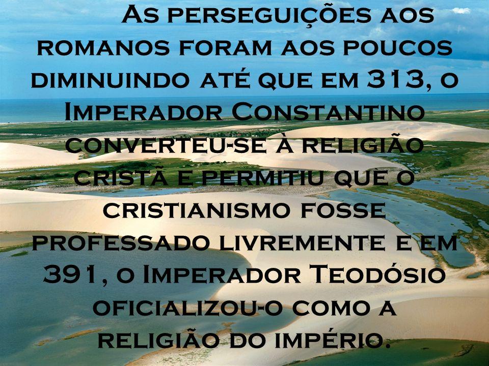 As perseguições aos romanos foram aos poucos diminuindo até que em 313, o Imperador Constantino converteu-se à religião cristã e permitiu que o cristi