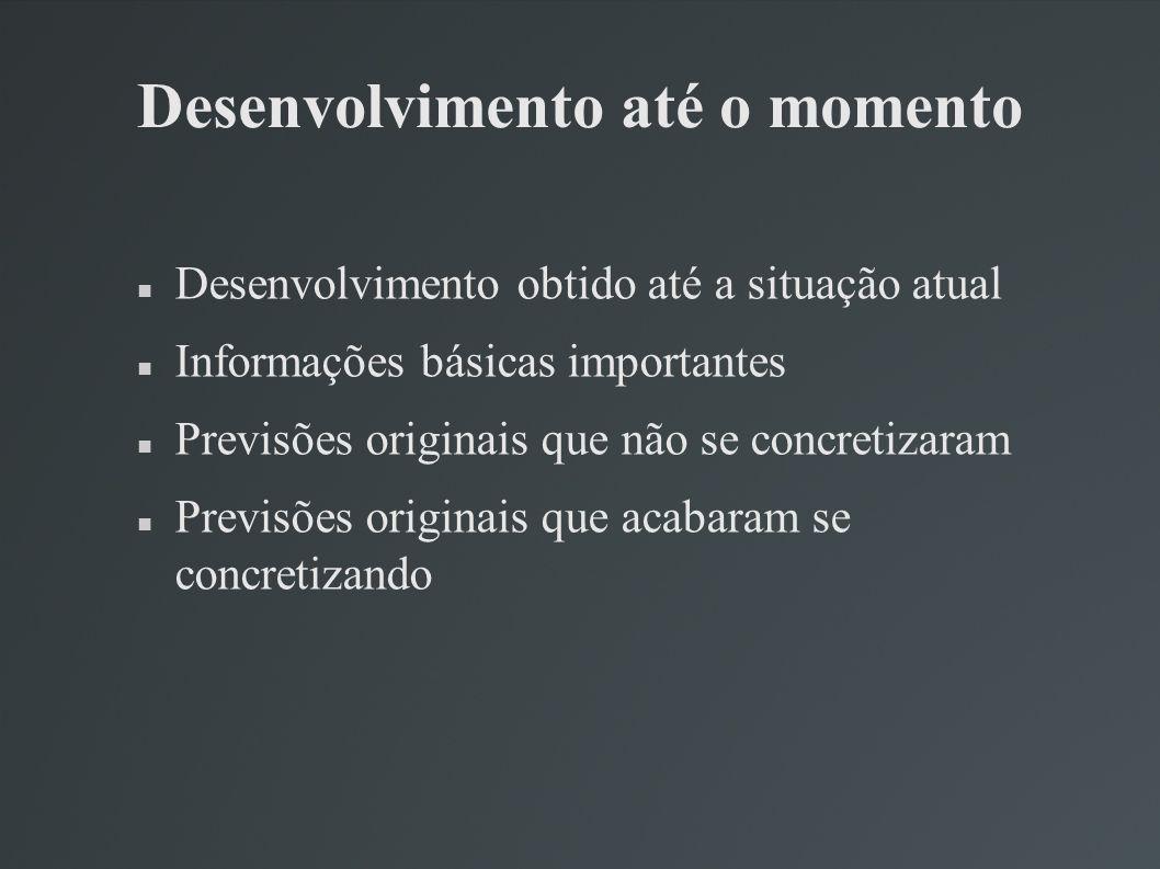 Desenvolvimento até o momento Desenvolvimento obtido até a situação atual Informações básicas importantes Previsões originais que não se concretizaram Previsões originais que acabaram se concretizando