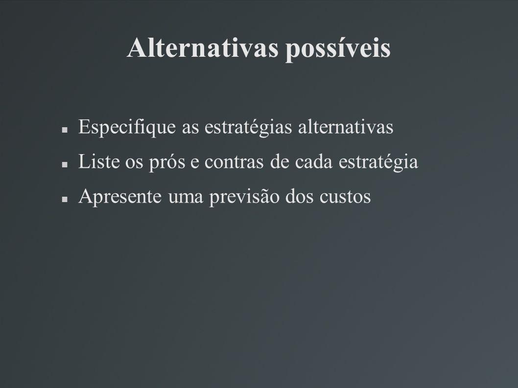 Alternativas possíveis Especifique as estratégias alternativas Liste os prós e contras de cada estratégia Apresente uma previsão dos custos