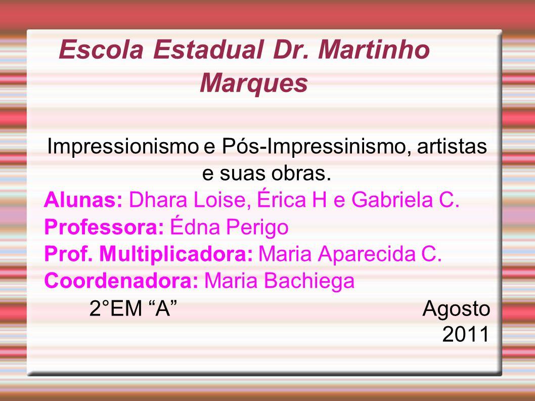 Escola Estadual Dr. Martinho Marques Impressionismo e Pós-Impressinismo, artistas e suas obras. Alunas: Dhara Loise, Érica H e Gabriela C. Professora: