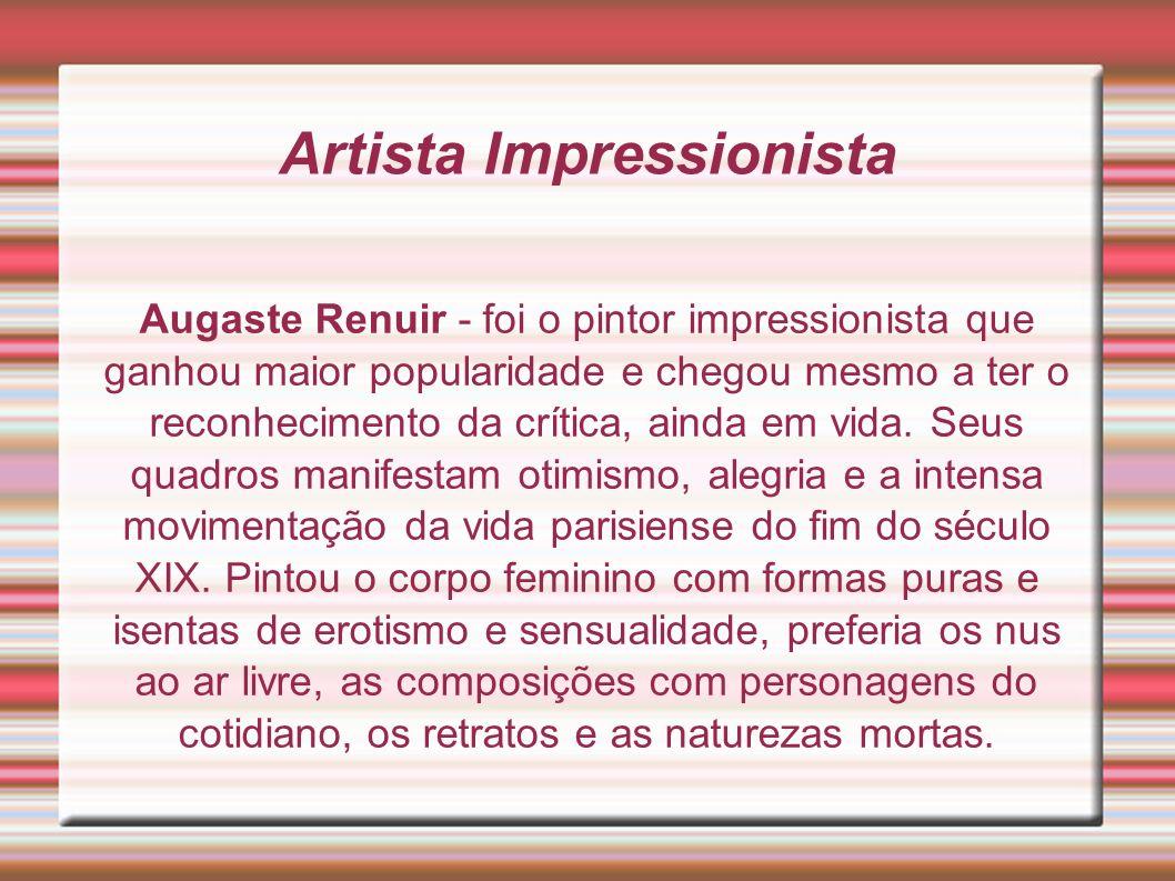 Artista Impressionista Augaste Renuir - foi o pintor impressionista que ganhou maior popularidade e chegou mesmo a ter o reconhecimento da crítica, ai