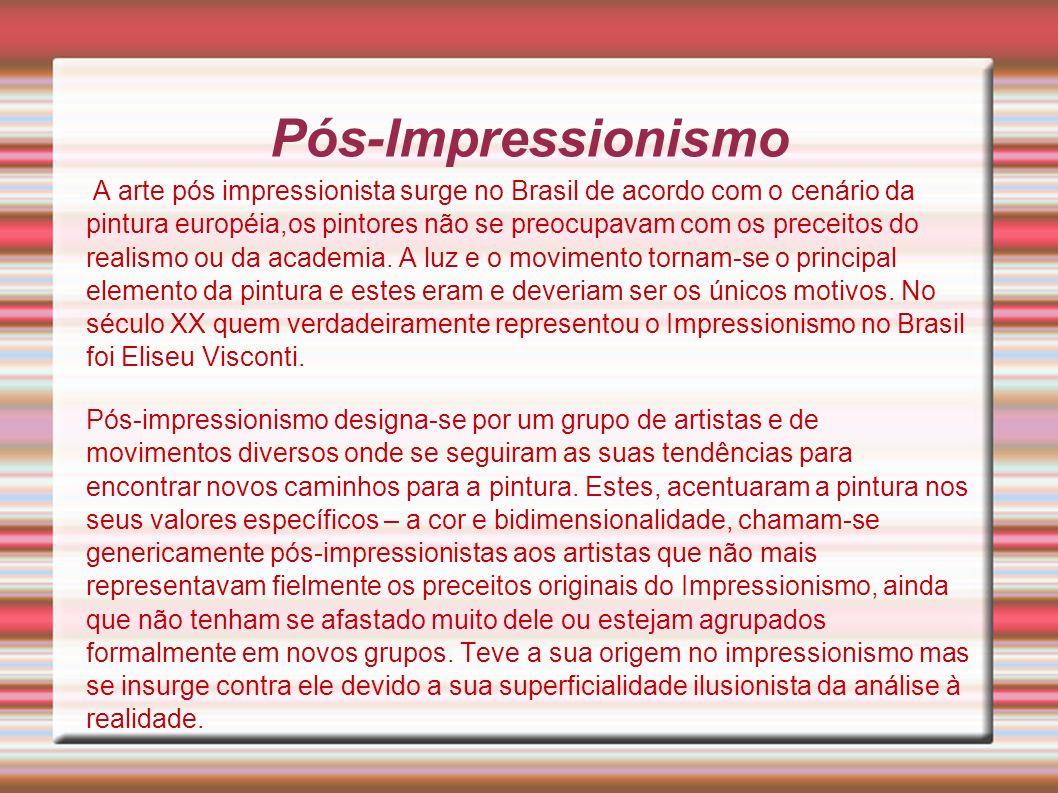 Pós-Impressionismo A arte pós impressionista surge no Brasil de acordo com o cenário da pintura européia,os pintores não se preocupavam com os preceit
