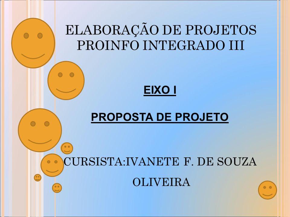 ELABORAÇÃO DE PROJETOS PROINFO INTEGRADO III EIXO I PROPOSTA DE PROJETO CURSISTA:IVANETE F.