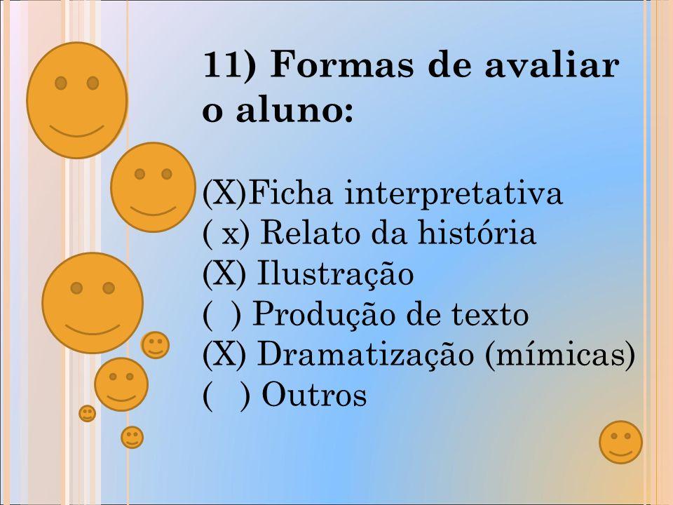 11) Formas de avaliar o aluno: (X)Ficha interpretativa ( x) Relato da história (X) Ilustração ( ) Produção de texto (X) Dramatização (mímicas) ( ) Outros